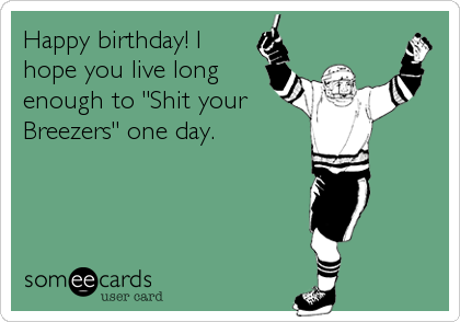 "Happy birthday! I hope you live long enough to ""Shit your Breezers"" one day."