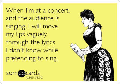 When I'm at a concert, and the audience is singing, I will move my lips vaguely through the lyrics I don't know while pretending to sing.