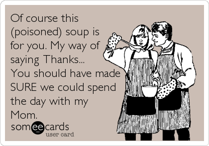 Of course this (poisoned) soup is for you. My way of saying Thanks... You should have made SURE we could spend the day with my Mom.
