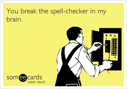 You break the spell-checker in my brain.