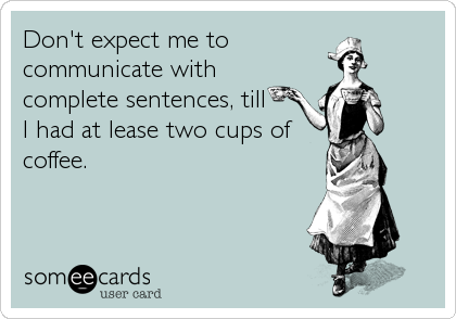 Don't expect me to  communicate with complete sentences, till  I had at lease two cups of  coffee.