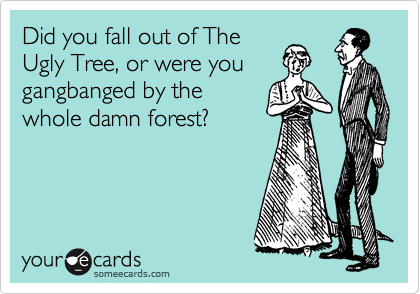 Did you fall out of The Ugly Tree, or were you gangbanged by the whole damn forest?
