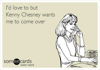 I'd love to but  Kenny Chesney wants me to come over