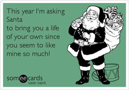 This year I'm asking Santa  to bring you a life  of your own since you seem to like mine so much!