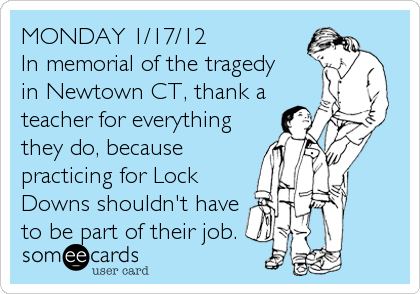 MONDAY 1/17/12 In memorial of the tragedy  in Newtown CT, thank a teacher for everything they do, because practicing for Lock Downs shouldn't have to be part of their job.