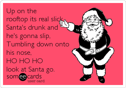 Up on the rooftop its real slick Santa's drunk and  he's gonna slip,  Tumbling down onto his nose, HO HO HO look at Santa go.