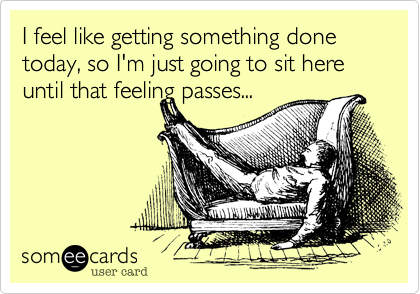 I feel like getting something done today, so I'm just going to sit here until that feeling passes...