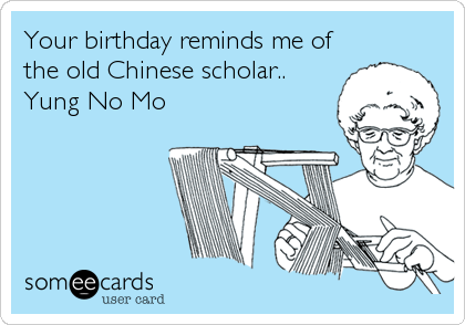 Your birthday reminds me of the old Chinese scholar.. Yung No Mo