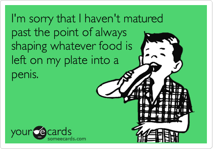 I'm sorry that I haven't matured  past the point of always shaping whatever food is left on my plate into a penis.