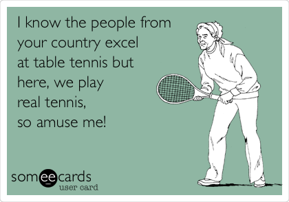 I know the people from  your country excel  at table tennis but here, we play  real tennis,  so amuse me!