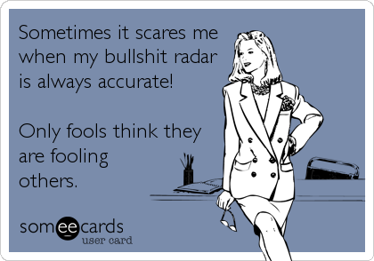 Sometimes it scares me when my bullshit radar is always accurate!   Only fools think they are fooling others.