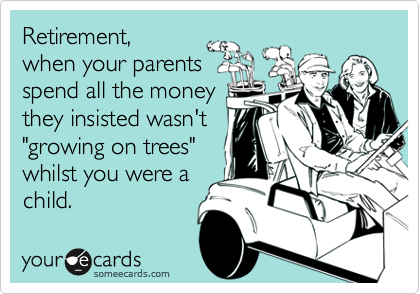 "Retirement, when your parents spend all the money they insisted wasn't ""growing on trees"" whilst you were a child."