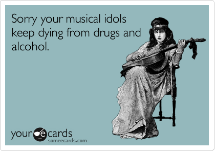 Sorry your musical idols keep dying from drugs and alcohol.