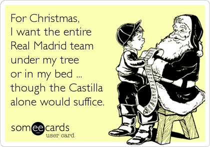For Christmas,  I want the entire Real Madrid team  under my tree or in my bed ... though the Castilla alone would suffice.
