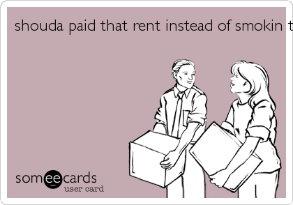 shouda paid that rent instead of smokin that sheet!
