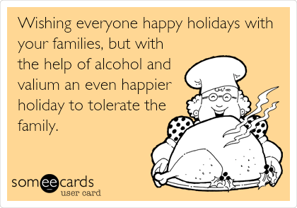 Wishing everyone happy holidays with your families, but with the help of alcohol and valium an even happier holiday to tolerate the family.