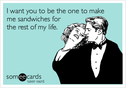 I want you to be the one to make me sandwiches for the rest of my life.