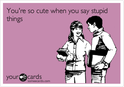 You're so cute when you say stupid things