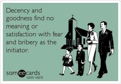 Decency and goodness find no meaning or satisfaction with fear and bribery as the initiator.