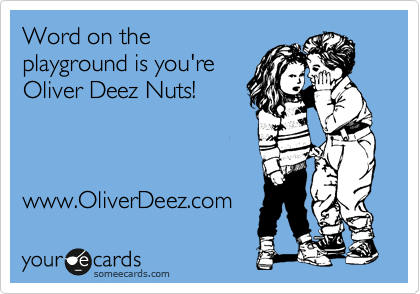 Word on the playground is you're Oliver Deez Nuts!    www.OliverDeez.com