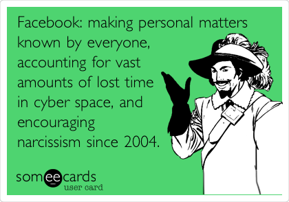 Facebook: making personal matters known by everyone, accounting for vast amounts of lost time in cyber space, and encouraging narcissism since 2004.