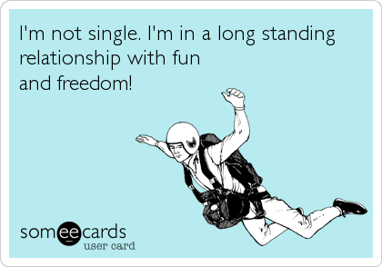 I'm not single. I'm in a long standing relationship with fun and freedom!