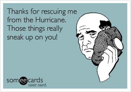 Thanks for rescuing me from the Hurricane.  Those things really sneak up on you!