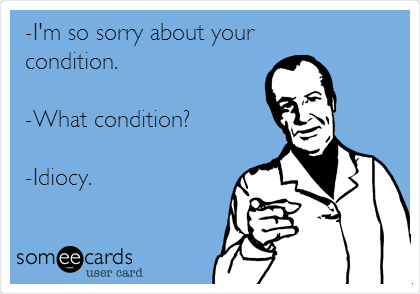 -I'm so sorry about your condition.  -What condition?  -Idiocy.