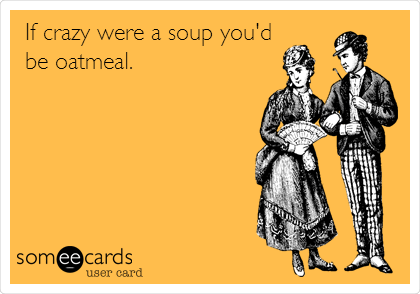 If crazy were a soup you'd be oatmeal.