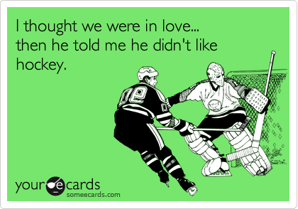 I thought we were in love...  then he told me he didn't like hockey.
