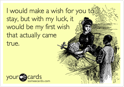 I would make a wish for you to stay, but with my luck, it would be my first wish that actually came true.
