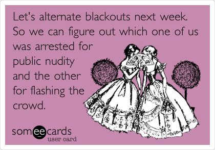 Let's alternate blackouts next week. So we can figure out which one of us was arrested for public nudity and the other for flashing the crowd.