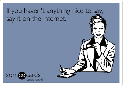 If you haven't anything nice to say,post it on the internet.