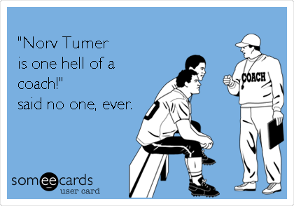 """""""Norv Turner  is one hell of a coach!""""  said no one, ever."""