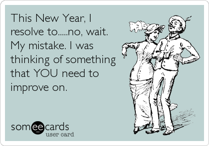 This New Year, I  resolve to.....no, wait. My mistake. I was thinking of something that YOU need to improve on.