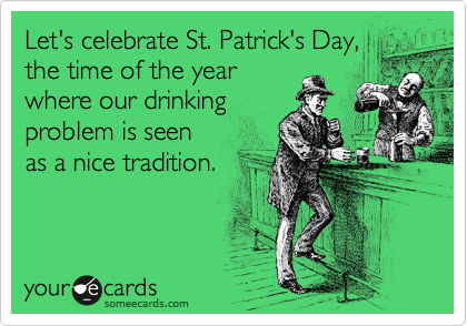 Let's celebrate St. Patrick's Day, the time oft he year  where our drinking problem is seen  as a nice tradition.