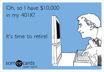 Oh, so I have $10,000  in my 401K?   It's time to retire!