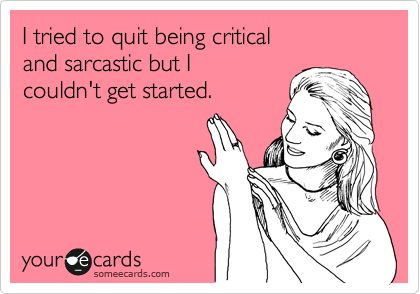 I tried to quit being critical  and sarcastic but I couldn't get started.