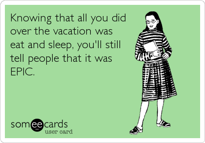 Knowing that all you did over the vacation was eat and sleep, you'll still tell people that it was EPIC.