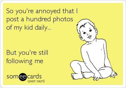 So you're annoyed that I post a hundred photos of my kid daily...   But you're still following me