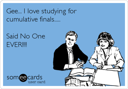 Gee... I love studying for cumulative finals.....  Said No One EVER!!!!