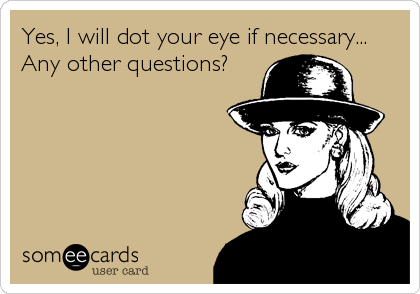 Yes, I will dot your eye if necessary... Any other questions?
