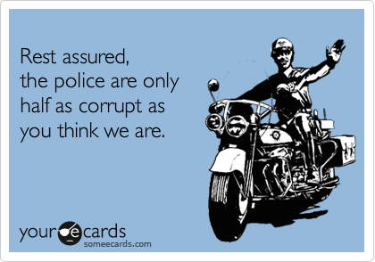 Rest assured,  the police are only  half as corrupt as your think we are.