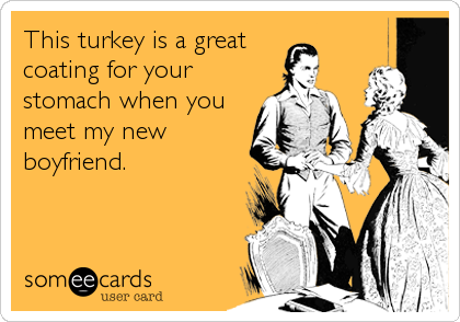 This turkey is a great  coating for your stomach when you meet my new boyfriend.