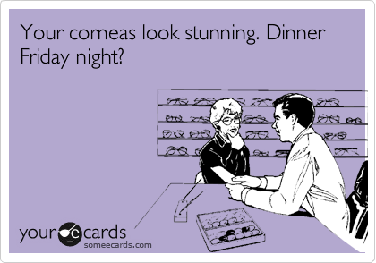 Your corneas look stunning. Dinner Friday night?
