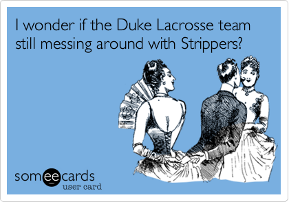 I wonder if the Duke Lacrosse team still messes with Strippers?