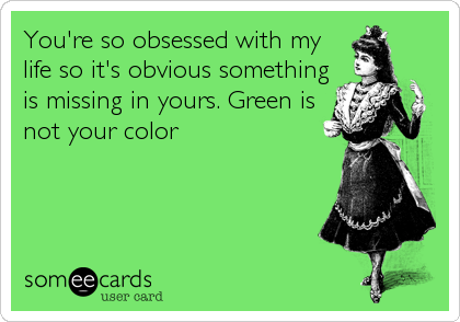 You're so obsessed with my life so it's obvious something is missing in yours. Green is not your color
