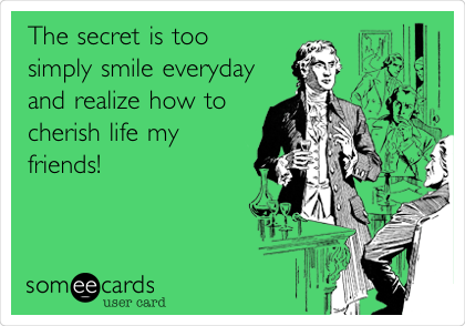 The secret is too simply smile everyday and realize how to cherish life my friends!