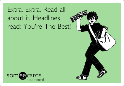 Extra. Extra. Read all about it. Headlines read: You're The Best!