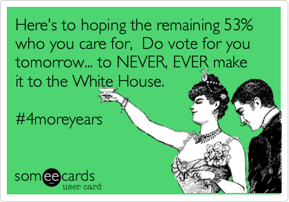 Here's to hoping the remaining 53% who you care for%2C  Do vote for you